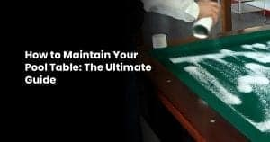 How to Maintain Your Pool Table- The Ultimate Guide