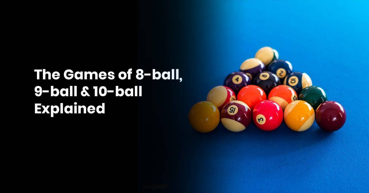 The Games of 8-ball, 9-ball & 10-ball Explained